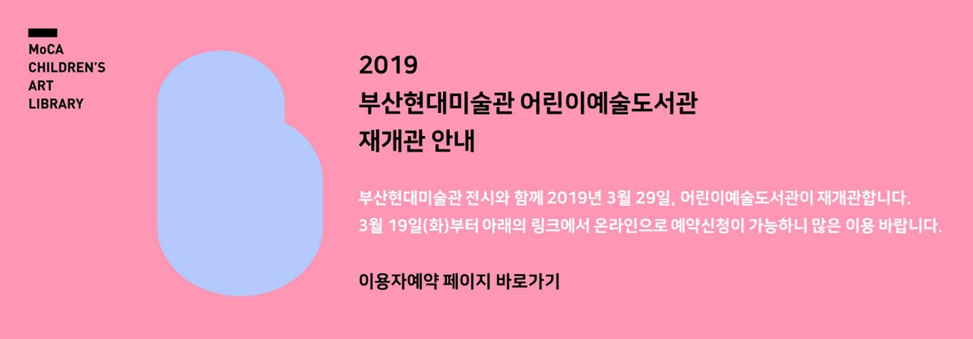 2019 부산현대미술관 어린이예술도서관 재개관 안내 부산현대미술관 전시와 함께 2019년 3월 29일, 어린이예술도서관이 재개관합니다. 3월19일(화)부터 아래의 링크에서 온라인으로 예약신청이 가능하니 많은 이용 바랍니다.