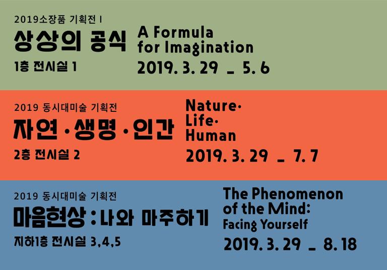 2019 소장품 기획전 상상의 공식 a formula for  imagination 2019. 3.29 ~ 5.6 1층 전시실 2019 동시대미술 기획전 자연,생명,인강 nature,life,human 2019.3.29 ~ 7.7 2층 전시실2 2019 동시대미술 기획전 마은형상:나와 마주하기 the phenomenon of the mind:facing yourself 2019.3.29 ~ 8.18 지하1층 전시실 3,4,5