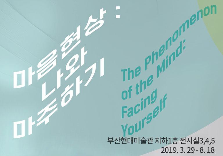 마음현상:나와마주하기 The phenomenon of the Mind: Facing Yourself 2019.3.29-8.18 부산현대미술관 지하1층 전시실 3,4,5 MoCA BUSAN B1 Gallery3,4,5