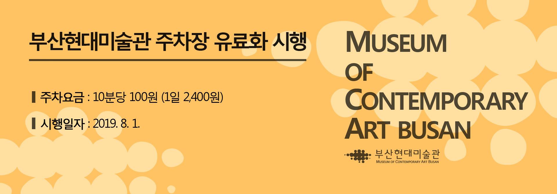 부산현대미술관 주차장 유료화 시행 Museum of Contemporary Art BUSAN 부산현대미술관 주차요금 : 10분당 100원 (1일 2,400월) 시행일자 : 2019.8.1