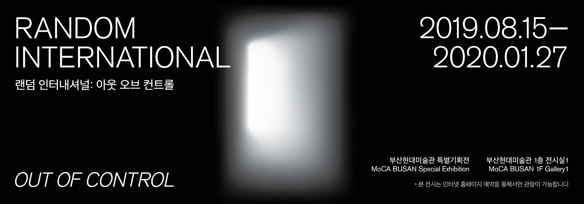 RANDOM INTERNATIONAL: OUT OF CONTROL 랜덤 인터내셔널: 아웃 오브 컨트롤 2019.08.15 ~ 2020.01.27, 부산현대미술관 특별기획전 MoCA BUSAN Special Exhibition 부산현대미술관 1층 전시실1 MoCA BUSAN 1F Gallery1 ※ 본 전시는 인터넷 홈페이지 예약을 통해서만 관람이 가능합니다.