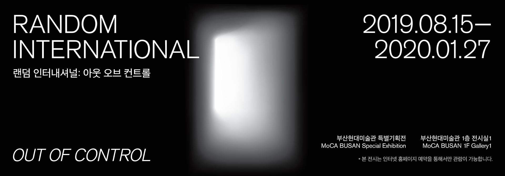 RANDOM INTERNATIONAL: OUT OF CONTROL 랜덤 인터내셔널: 아웃 오브 컨트롤 2019.08.15 ~ 2020.01.27, 부산현대미술관 특별기획전 MoCA BUSAN Special Exhibition 부산현대미술관 1층 전시실1 MoCA BUSAN 1F Gallery1