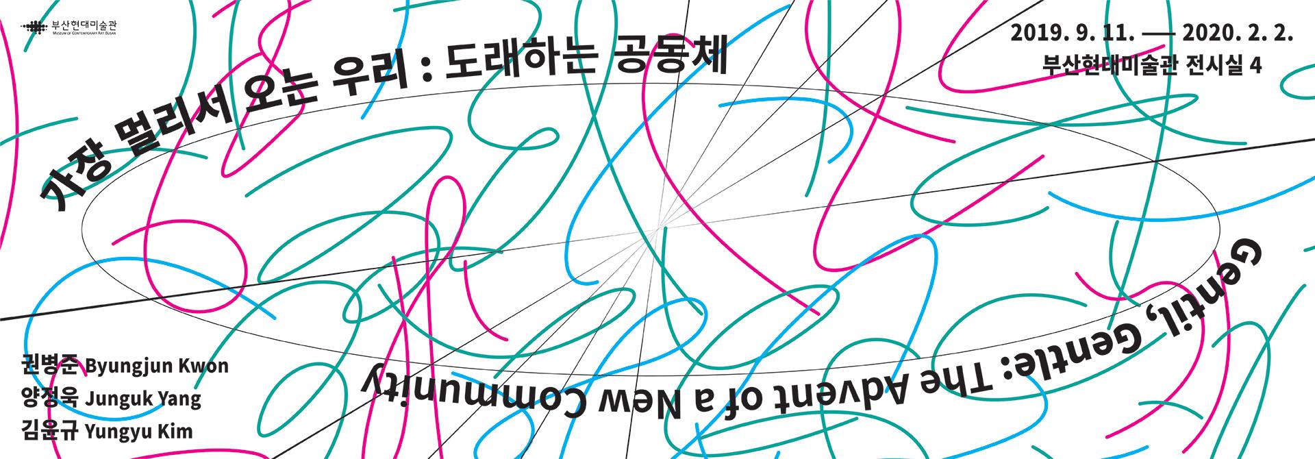 가장 멀리서 오는 우리 : 도래하는 공동체 Gentil, Gentle : The Advent of a New Community 2019. 9. 11. ~ 2020. 2. 2. 부산현대미술관 전시실 4 권병준 양정욱 김윤규 Byungjun Kwon Junguk Yang Yungyu Kim