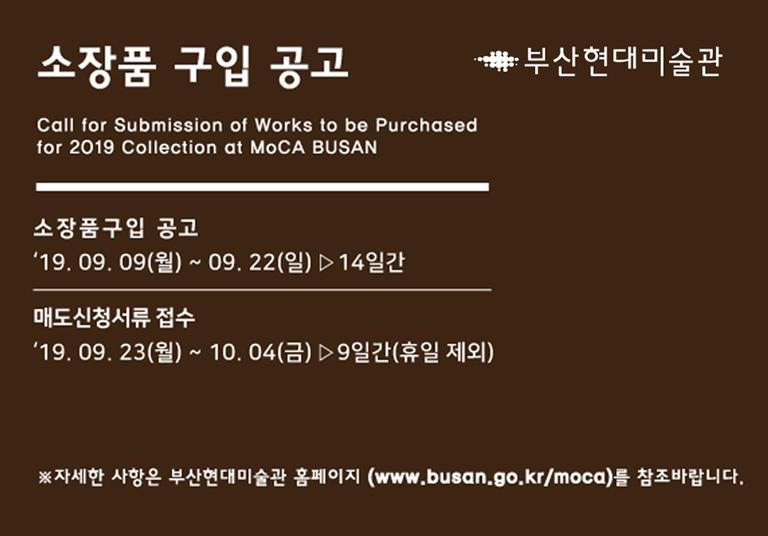 소장품 구입 공고 Call for Submission of Works to be Purchased for 2019 Collection at MoCA BUSAN 소장품구입 공고 2019.09.09 월 ~ 2019.22 일 14일간 매도신청서류 접수 2019.09.23 월 ~ 10.04 금 9일간 (휴일 제외) 부산현대미술관 부산광역시 사하구 낙동남로 1191 e-mail:moca@korea.kr 자세한 사항은 부산현대미술관 홈페이지 www.busan.go.kr/moca를 참조바랍니다.
