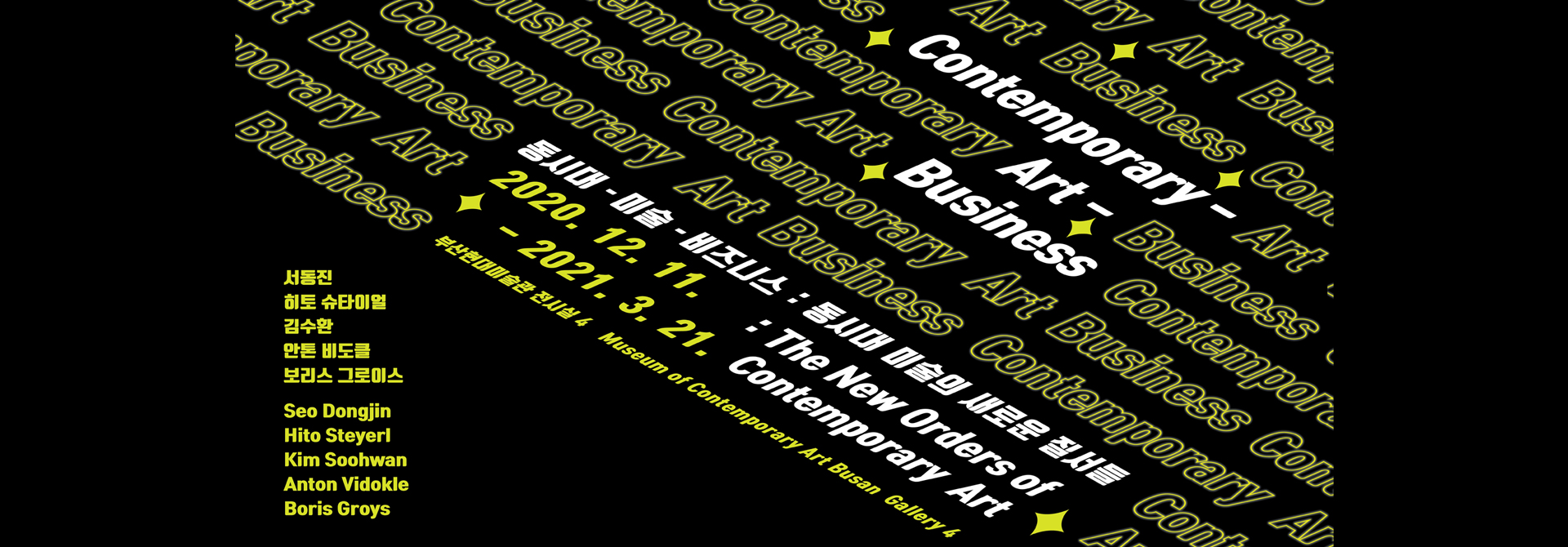 Contemporary - Art - Business  동시대 - 미술 - 비즈니스 : 동시대 미술의 새로운 질서들 : The New Orders of Contemporary Art  2020. 12. 11. - 2021. 3. 21.  부산현대미술관 전시실 4 Museum of Contemporary Art Busan Gallery 4  서동진 Seo Dongjin 히토 슈타이얼 Hito Steyerl 김수환 Kim Soohwan 안톤 비도클 Anton Vidokle 보리스 그로이스 Boris Groys