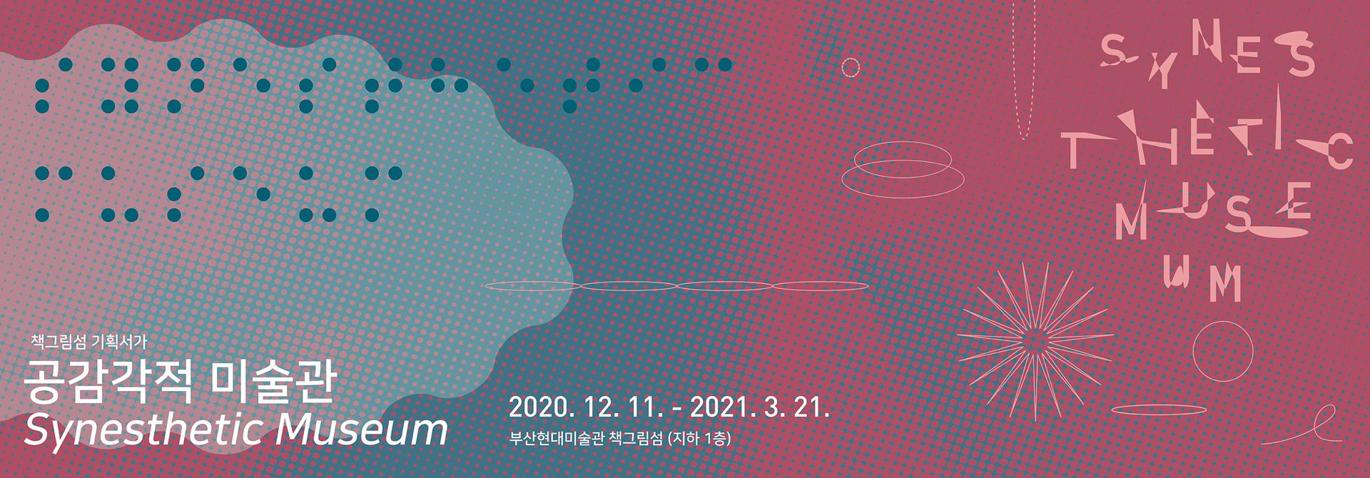 책그림섬 기획서가 공감각적 미술관 Synesthetic Museum  2020. 12. 11. - 2021. 3. 21. 부산현대미술관 책그림섬 (지하 1층)