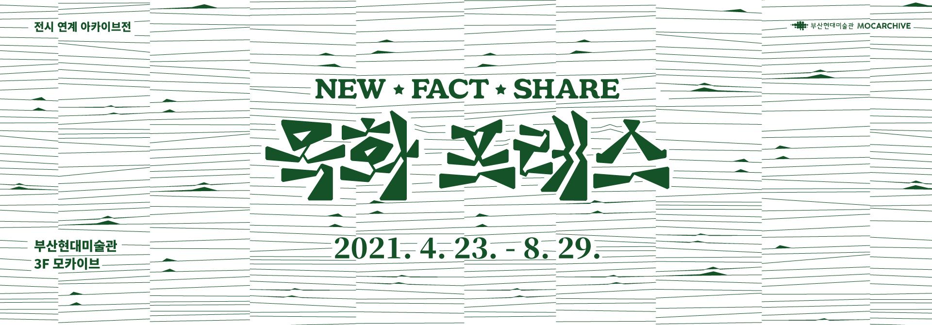 전시 연계 아카이브전 NEW ★ FACT ★ SHARE 목화 프레스  2021. 4. 23. - 8. 29. 부산현대미술관 3F 모카이브