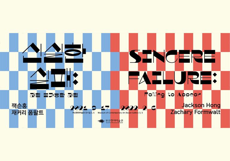 신실한 실패 재현 불가능한 재현 잭슨홍 재커리 폼왈트 2021.9.17 ~ 2022.2.6 부산현대미술관 전시실 3, 5 SINCERE FAILURE Failing to Appear Jackson Hong Zchary Formwalt Museum of Contemporary Art Busan Gallery 3, 5 부산현대미술관