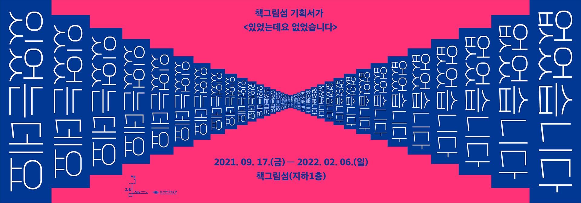 책그림섬 기획서가 (있었는데요 없었습니다) 2021. 09. 17.(금) - 2022. 02. 06.(일) 책그림섬(지하1층) 부산현대미술관