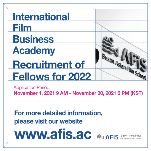 International Film Business Academy Recruitment of Fellows for 2022 Application Period November 1, 2021 9 AM - November 30, 2021 6 PM (KST) For more detailed information, please visit our website www.afis.ac  AFiS 부산아시아영화학교 Busan Asian Film School