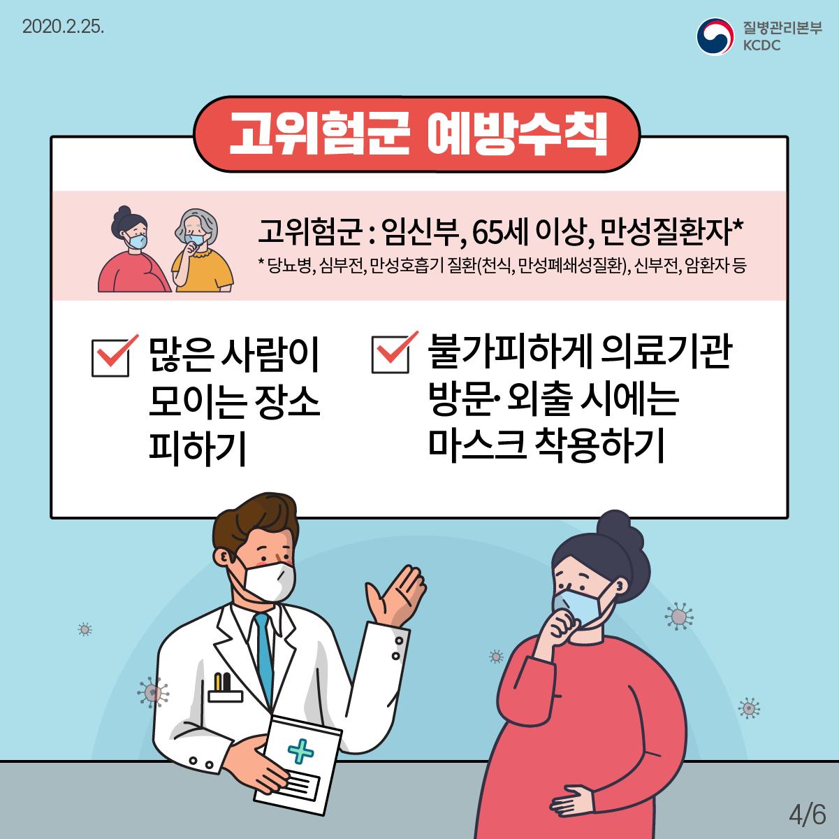 고위험군 예방수칙 고위험군 : 임신부, 65세 이상, 만성질환자* * 당뇨병, 심부전, 만성호흡기 질환(천식, 만성폐쇄성질환), 신부전, 암환자 등 1. 많은 사람이 모이는 장소에 가지 마십시오. 2. 불가피하게 의료기관 방문이나 외출시에는 마스크를 착용하십시오.