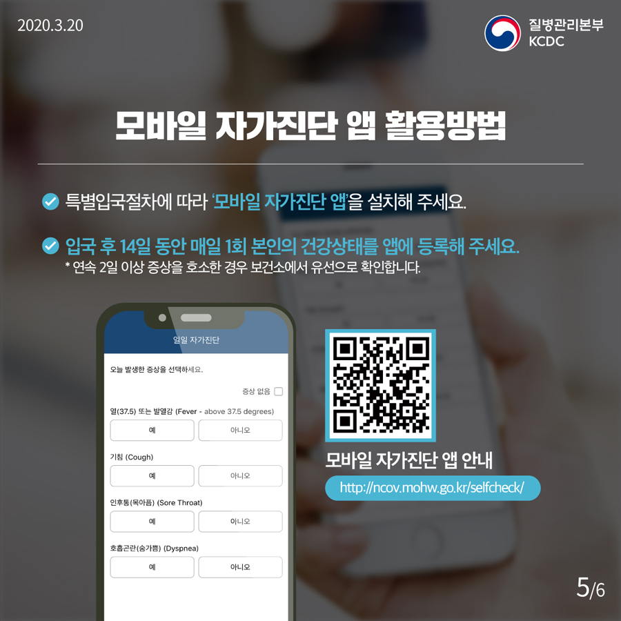 2020. 3. 20  질병관리본부 KCDC   모바일 자가진단 앱 활용방법  * 특별입국절차에 따라  모바일 자가진단 앱 을 설치해 주세요  * 입국 후 14일 동안 매일 1회 본인의 건강상태를 앱에 등록해 주세요   (연속 2일 이상 증상을 호소한 경우 보건소에서 유선으로 확인 합니다)  모바일 자가진단 앱 안내  http://ncov.mohw.go.kr/selfcheck