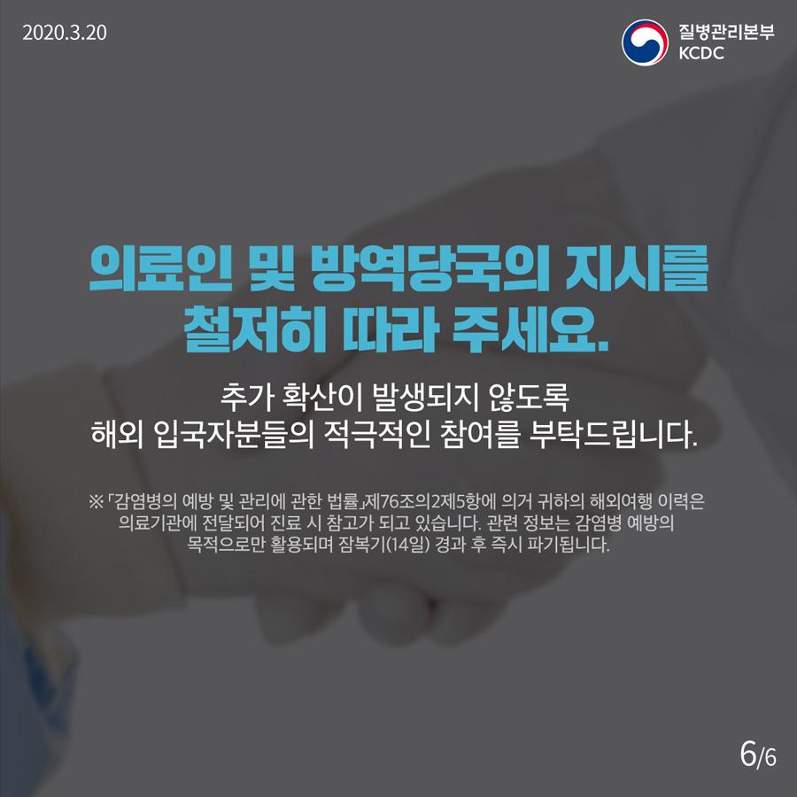 2020. 3. 20  질병관리본부 KCDC   의료인 및 방역당국의 지시를 철저히 따라 주세요  추가 확산이 발생되지 않도록 해외 입국자분들의 적극적인 참여를 부탁드립니다. ※  「감염병의 예방 및 관리에 관한 법률」 제76조의2 제5항에 의거 귀하의 해외여행 이력은 의료기관에 전달되어 진료시 참고가 되고 있습니다.      관련 정보는 감염병 예방의 목적으로만 활용되며 잠복기(14일) 경과 후 즉시 파기 됩니다.