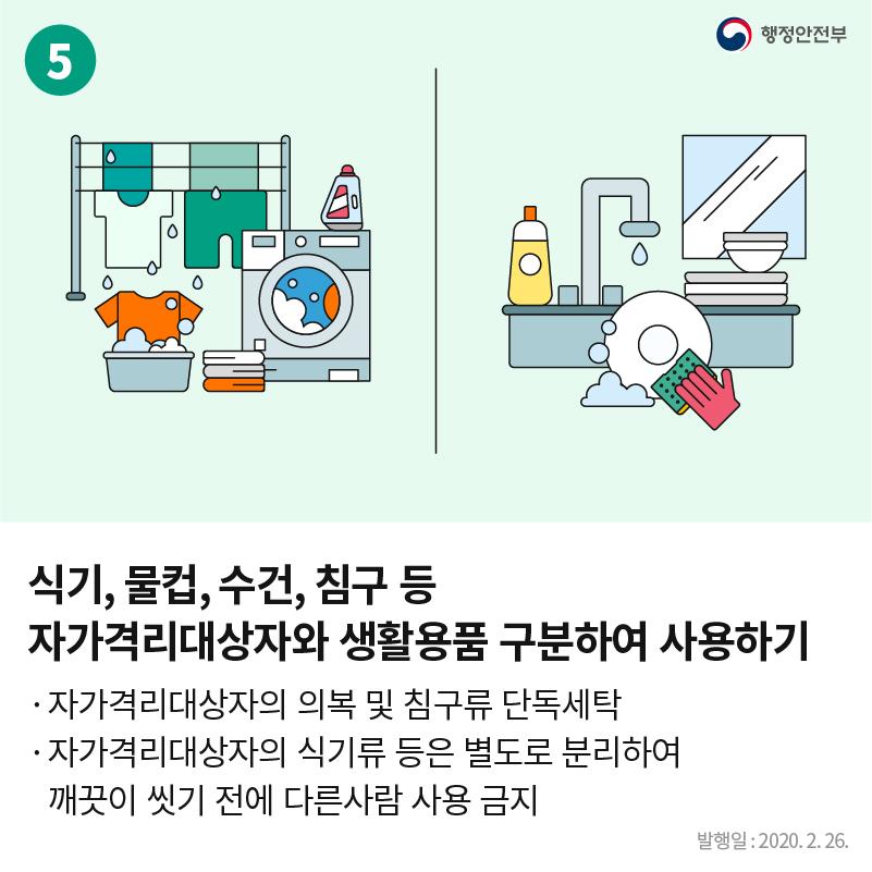 5. 행정안전부  식기, 물컵, 수건, 침구 등 자가격리대상자와 생활용품 구분하여 사용하기 - 자가격리대상자의 의복 및 침구류 단독세탁 - 자가격리대상자의 식기류 등은 별도로 분리하여 깨끗이 씻기 전에 다른사람 사용 금지